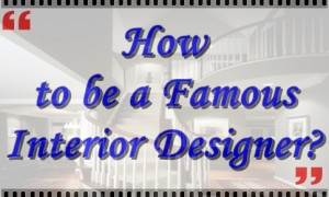How to be a Famous Interior Designer ?